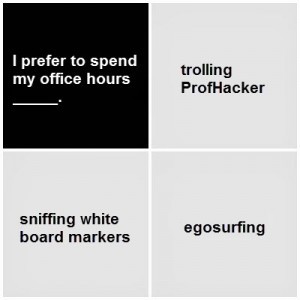 Black card: I prefer to spend my office hours blank. White cards: trolling ProfHacker; sniffing white board markers; egosurfing