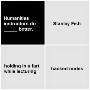 Black card: Humanities instructors do blank better. White cards: Stanley Fish; holding in a fart while lecturing; hacked nudes